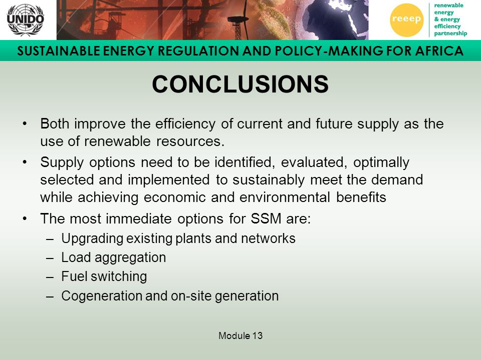 SUSTAINABLE ENERGY REGULATION AND POLICY-MAKING FOR AFRICA Module 13 CONCLUSIONS Both improve the efficiency of current and future supply as the use of renewable resources.