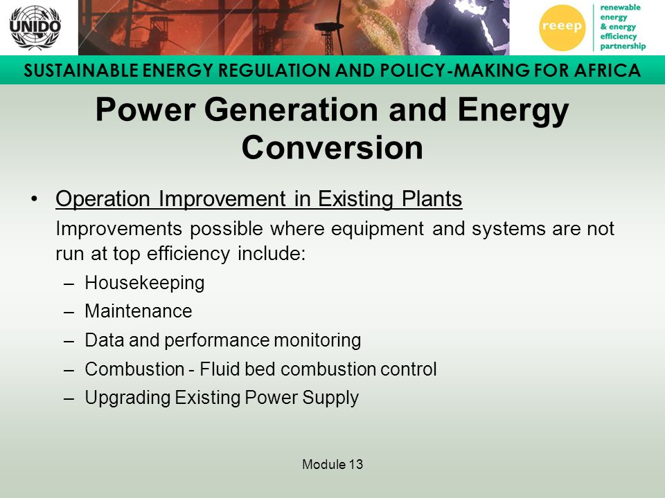 SUSTAINABLE ENERGY REGULATION AND POLICY-MAKING FOR AFRICA Module 13 Power Generation and Energy Conversion Operation Improvement in Existing Plants Improvements possible where equipment and systems are not run at top efficiency include: –Housekeeping –Maintenance –Data and performance monitoring –Combustion - Fluid bed combustion control –Upgrading Existing Power Supply