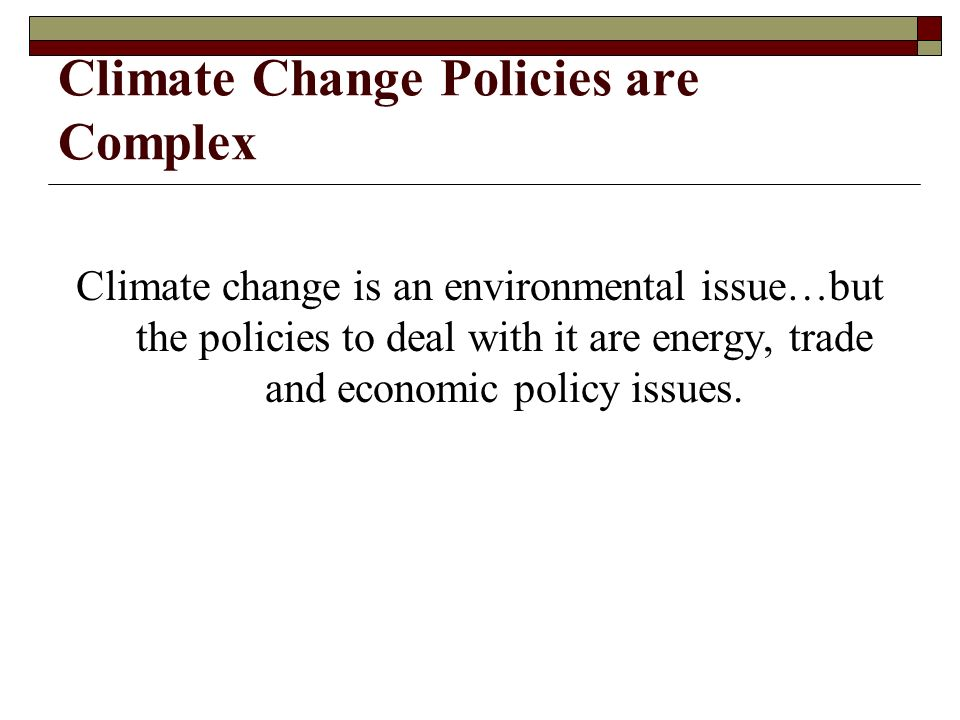 Climate Change Policies are Complex Climate change is an environmental issue…but the policies to deal with it are energy, trade and economic policy issues.