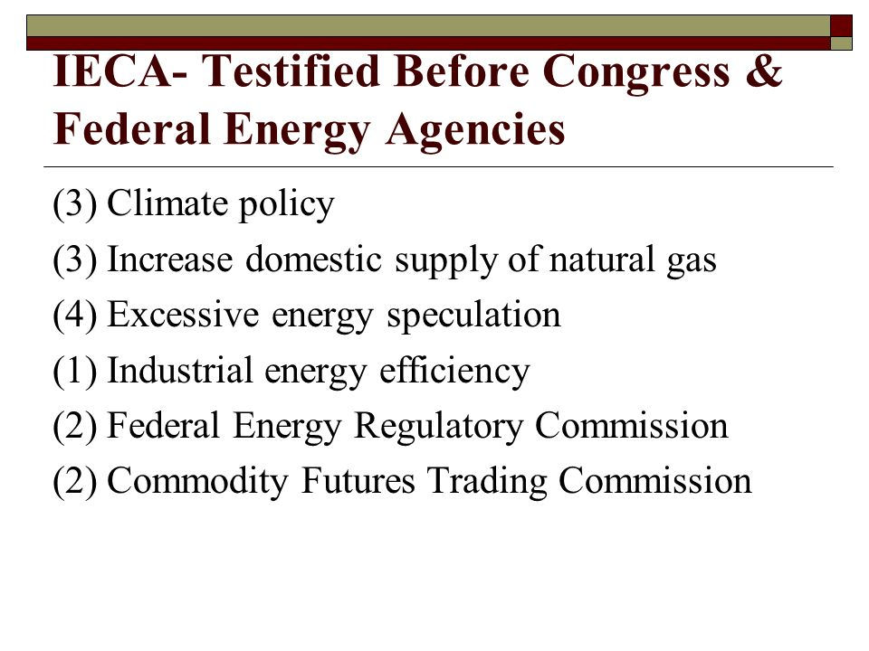 IECA- Testified Before Congress & Federal Energy Agencies (3) Climate policy (3) Increase domestic supply of natural gas (4) Excessive energy speculation (1) Industrial energy efficiency (2) Federal Energy Regulatory Commission (2) Commodity Futures Trading Commission