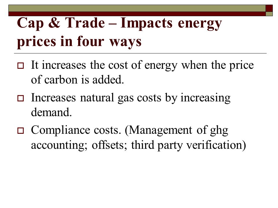 Cap & Trade – Impacts energy prices in four ways  It increases the cost of energy when the price of carbon is added.