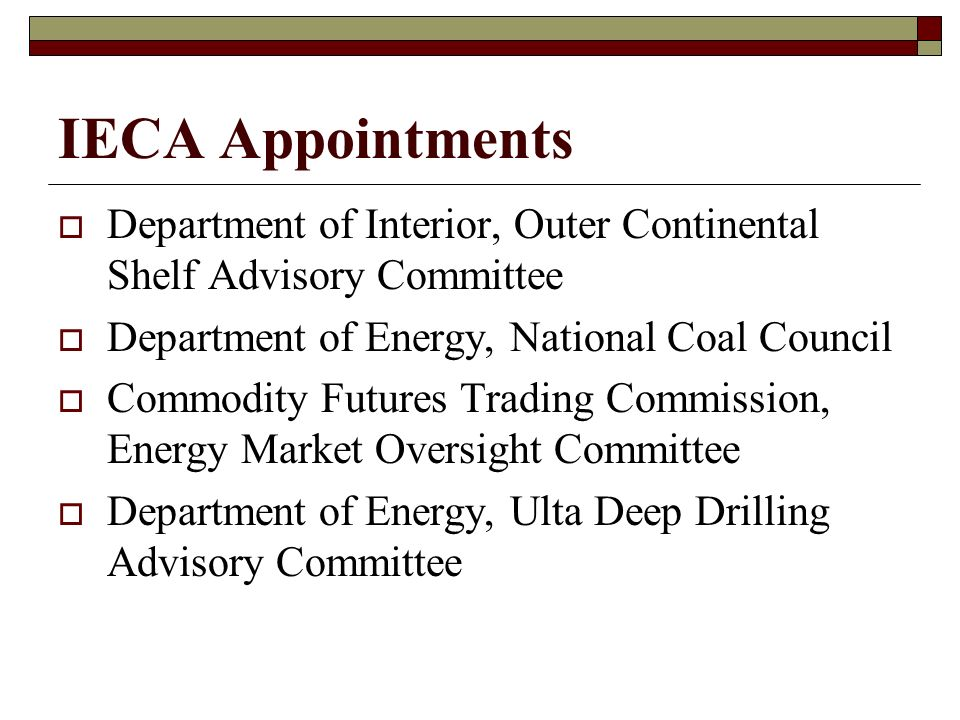 IECA Appointments  Department of Interior, Outer Continental Shelf Advisory Committee  Department of Energy, National Coal Council  Commodity Futures Trading Commission, Energy Market Oversight Committee  Department of Energy, Ulta Deep Drilling Advisory Committee
