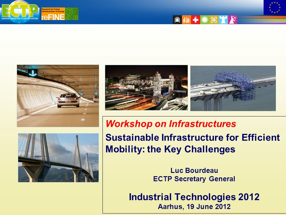 Workshop on Infrastructures Sustainable Infrastructure for Efficient Mobility: the Key Challenges Luc Bourdeau ECTP Secretary General Industrial Technologies 2012 Aarhus, 19 June 2012