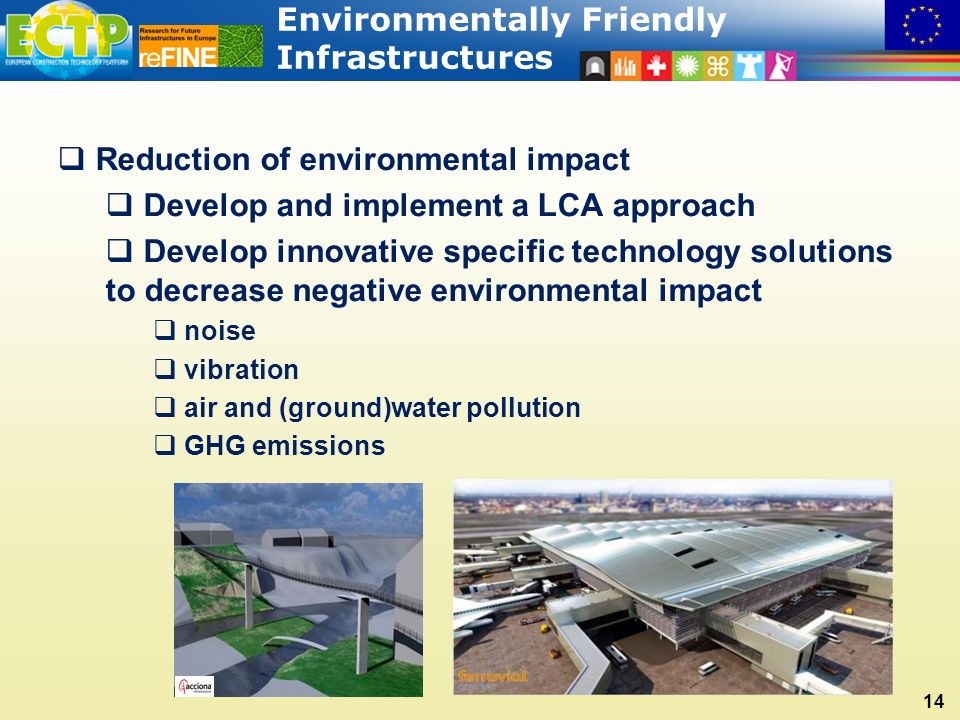 Environmentally Friendly Infrastructures 14  Reduction of environmental impact  Develop and implement a LCA approach  Develop innovative specific technology solutions to decrease negative environmental impact  noise  vibration  air and (ground)water pollution  GHG emissions