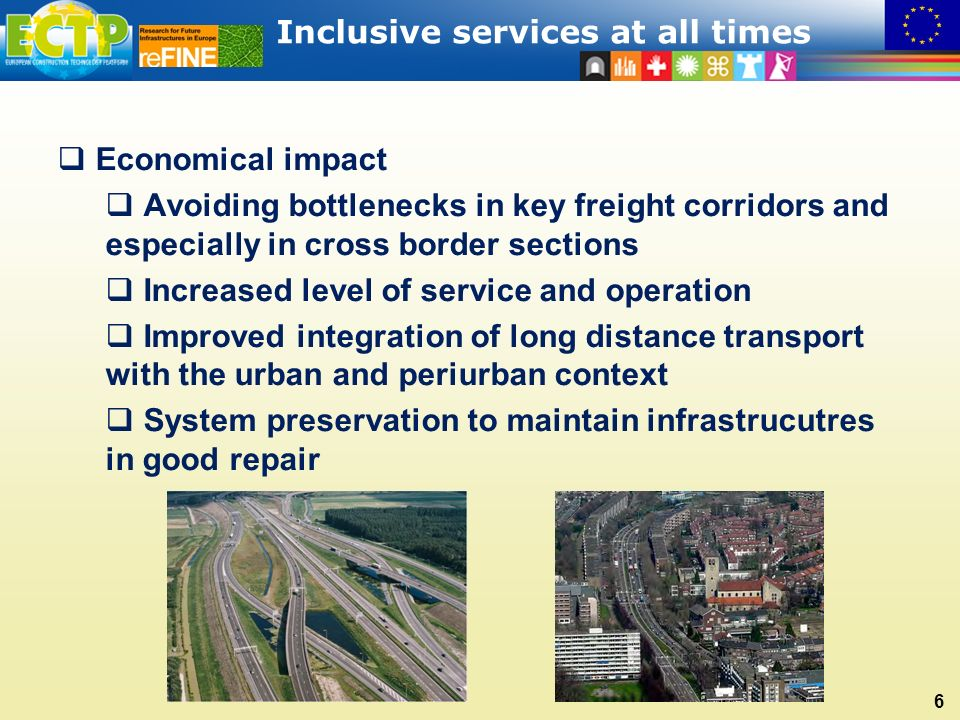Inclusive services at all times 6  Economical impact  Avoiding bottlenecks in key freight corridors and especially in cross border sections  Increased level of service and operation  Improved integration of long distance transport with the urban and periurban context  System preservation to maintain infrastrucutres in good repair