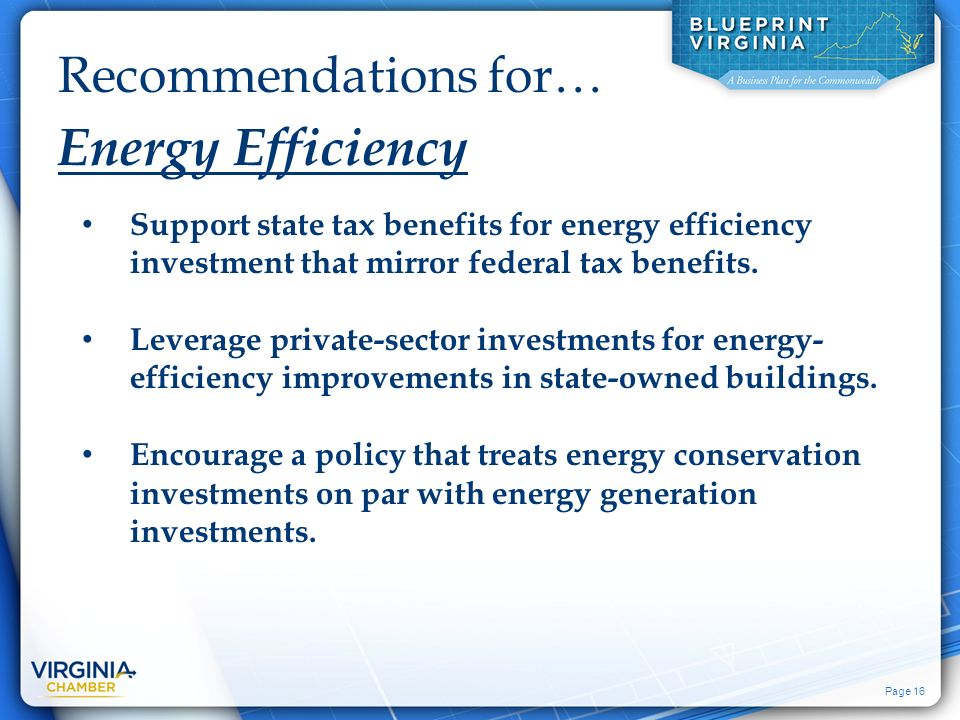 Page 16 Recommendations for… Energy Efficiency Support state tax benefits for energy efficiency investment that mirror federal tax benefits.