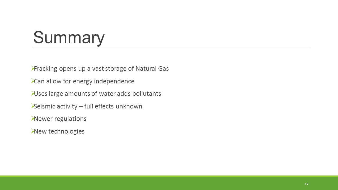 Summary  Fracking opens up a vast storage of Natural Gas  Can allow for energy independence  Uses large amounts of water adds pollutants  Seismic activity – full effects unknown  Newer regulations  New technologies 17