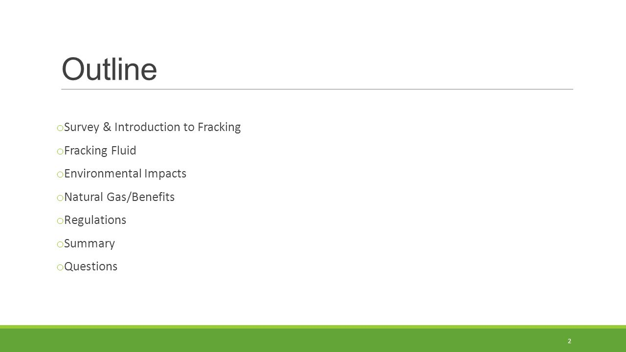 Outline o Survey & Introduction to Fracking o Fracking Fluid o Environmental Impacts o Natural Gas/Benefits o Regulations o Summary o Questions 2