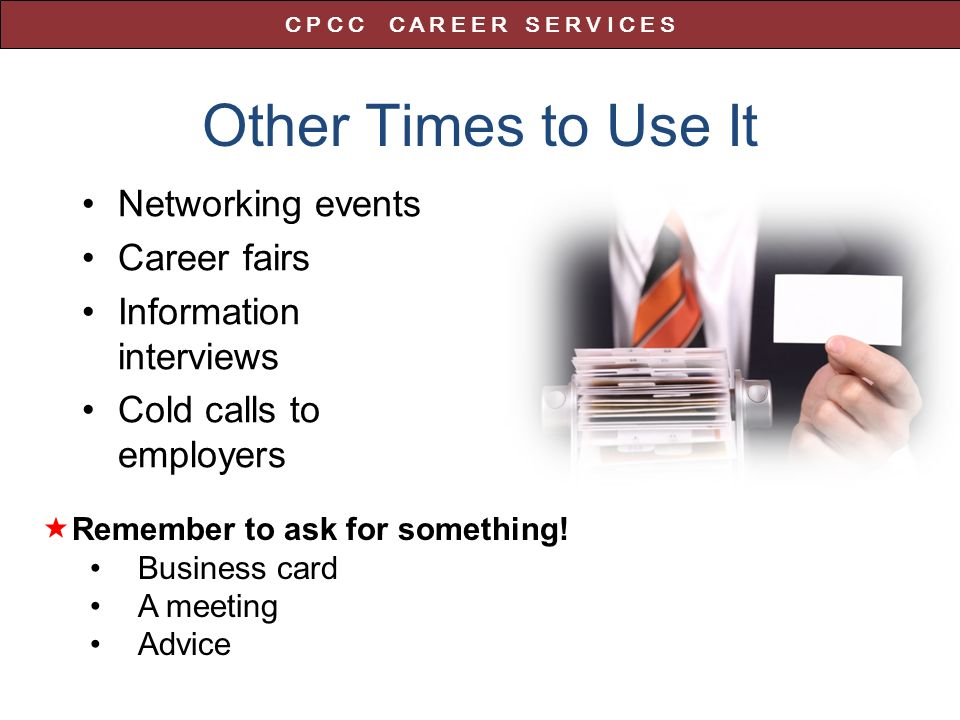 Other Times to Use It Networking events Career fairs Information interviews Cold calls to employers  Remember to ask for something.