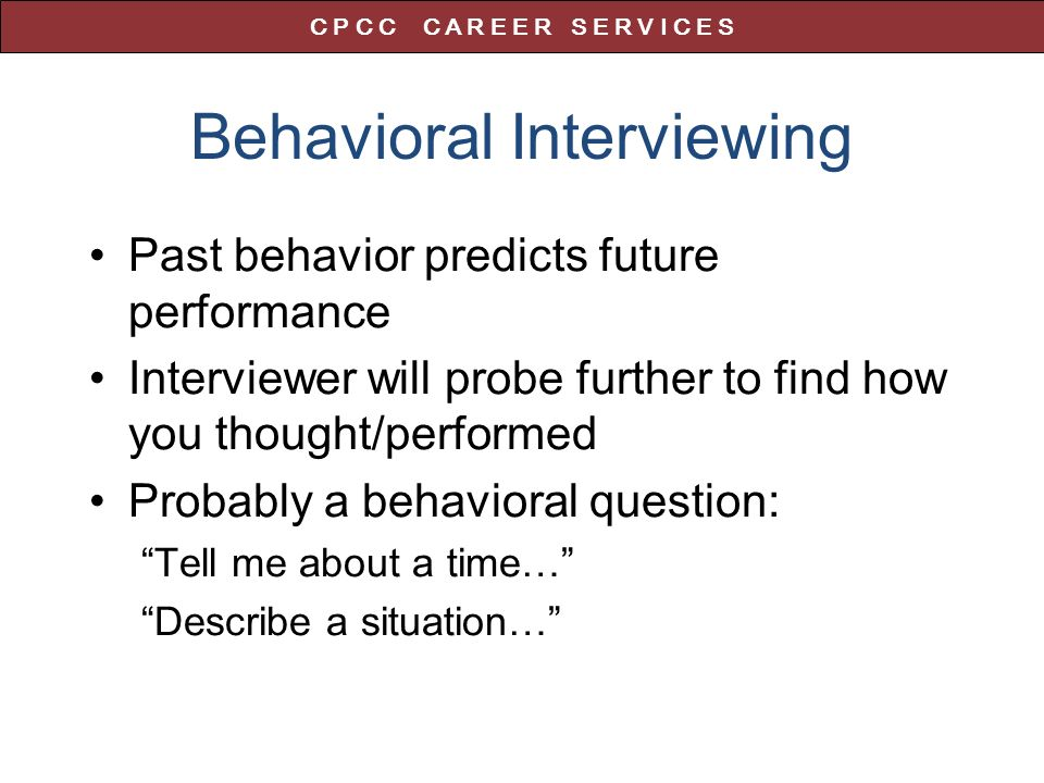 Behavioral Interviewing Past behavior predicts future performance Interviewer will probe further to find how you thought/performed Probably a behavioral question: Tell me about a time… Describe a situation… C P C C C A R E E R S E R V I C E S