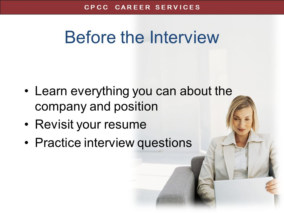 Before the Interview Learn everything you can about the company and position Revisit your resume Practice interview questions C P C C C A R E E R S E R V I C E S