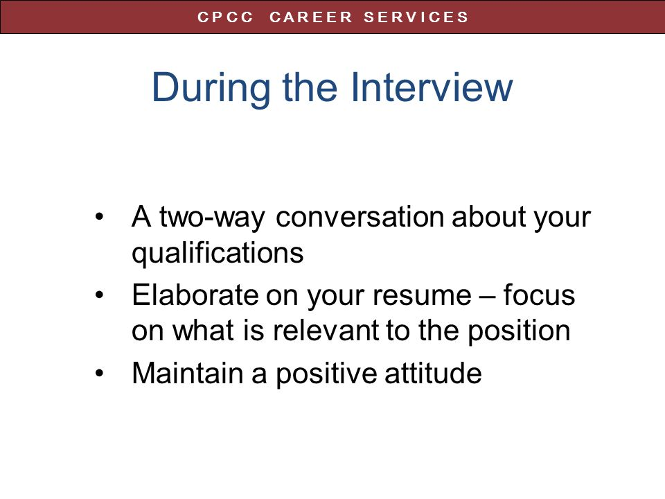 During the Interview A two-way conversation about your qualifications Elaborate on your resume – focus on what is relevant to the position Maintain a positive attitude C P C C C A R E E R S E R V I C E S