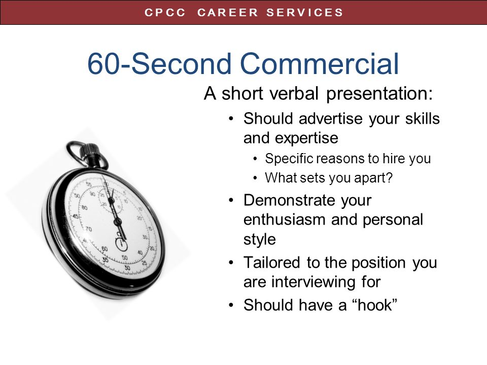 60-Second Commercial A short verbal presentation: Should advertise your skills and expertise Specific reasons to hire you What sets you apart.