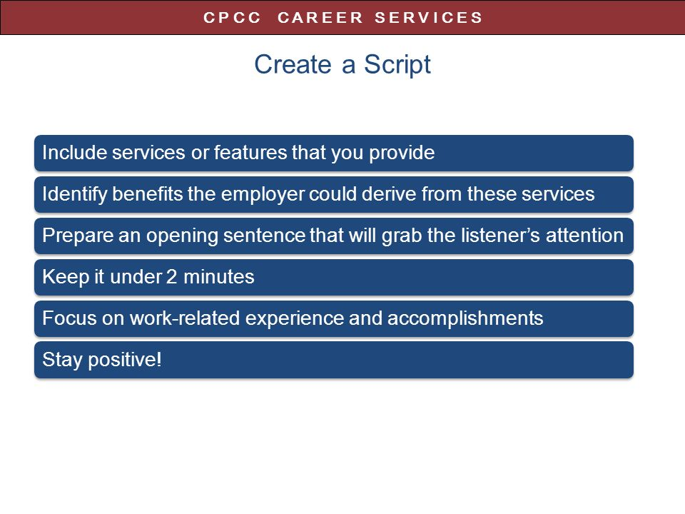 Create a Script Include services or features that you provideIdentify benefits the employer could derive from these servicesPrepare an opening sentence that will grab the listener's attentionKeep it under 2 minutesFocus on work-related experience and accomplishmentsStay positive.