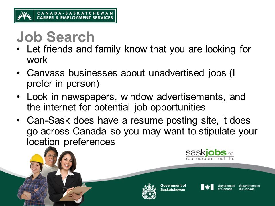 Job Search Let friends and family know that you are looking for work Canvass businesses about unadvertised jobs (I prefer in person) Look in newspapers, window advertisements, and the internet for potential job opportunities Can-Sask does have a resume posting site, it does go across Canada so you may want to stipulate your location preferences