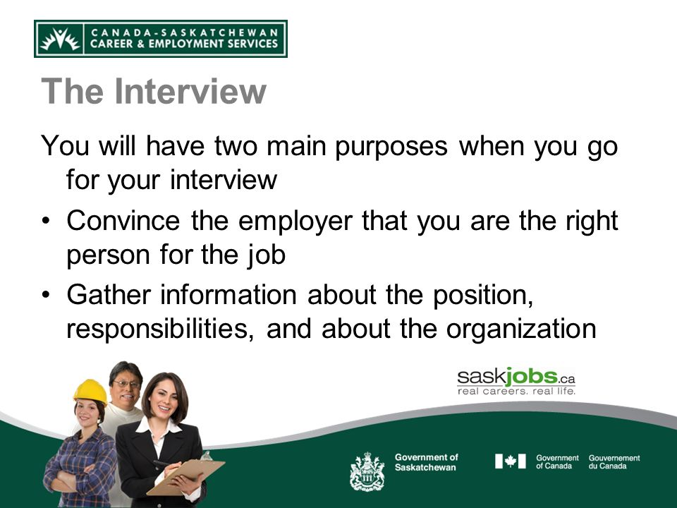 The Interview You will have two main purposes when you go for your interview Convince the employer that you are the right person for the job Gather information about the position, responsibilities, and about the organization