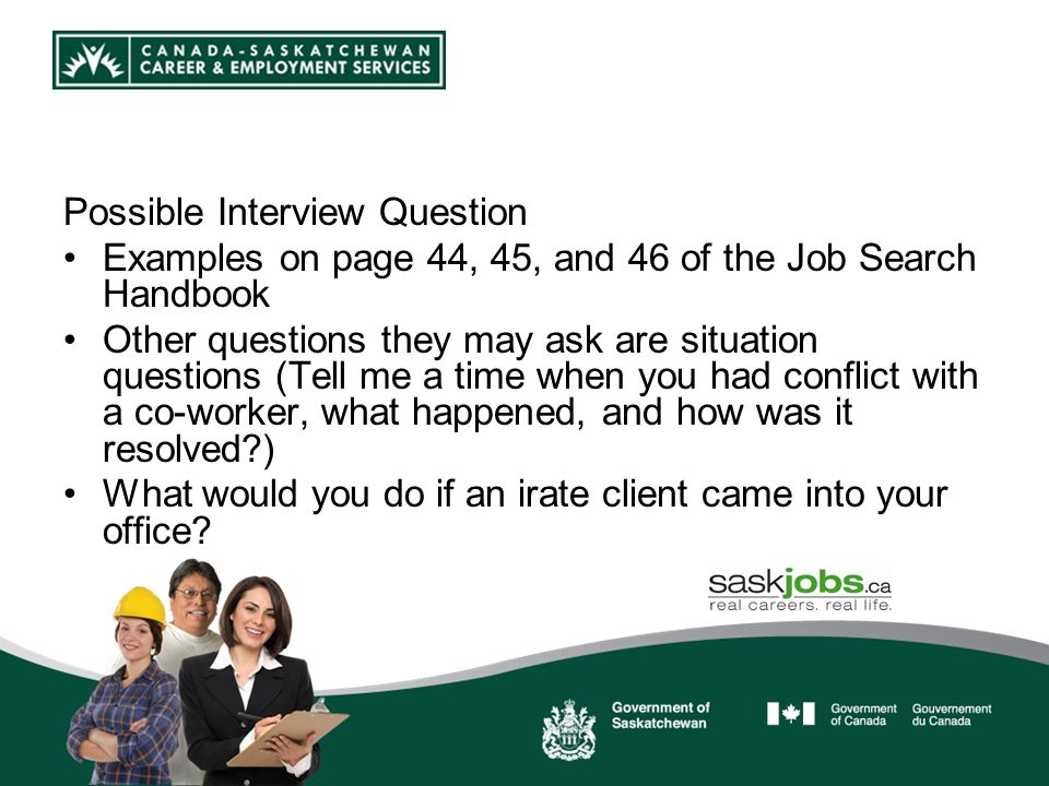 Possible Interview Question Examples on page 44, 45, and 46 of the Job Search Handbook Other questions they may ask are situation questions (Tell me a time when you had conflict with a co-worker, what happened, and how was it resolved ) What would you do if an irate client came into your office