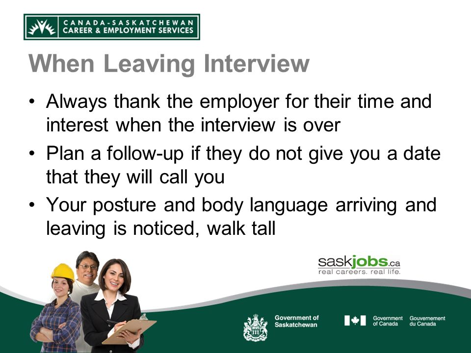 When Leaving Interview Always thank the employer for their time and interest when the interview is over Plan a follow-up if they do not give you a date that they will call you Your posture and body language arriving and leaving is noticed, walk tall