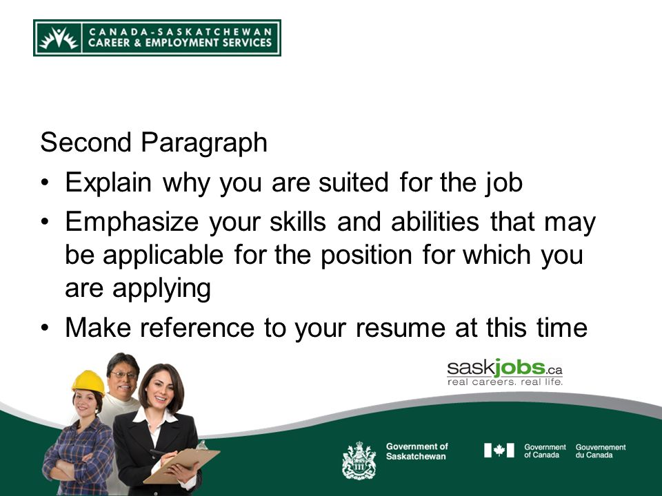 Second Paragraph Explain why you are suited for the job Emphasize your skills and abilities that may be applicable for the position for which you are applying Make reference to your resume at this time