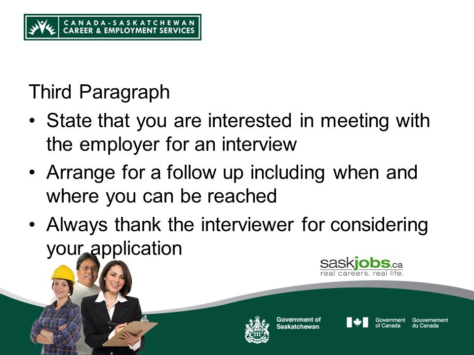 Third Paragraph State that you are interested in meeting with the employer for an interview Arrange for a follow up including when and where you can be reached Always thank the interviewer for considering your application