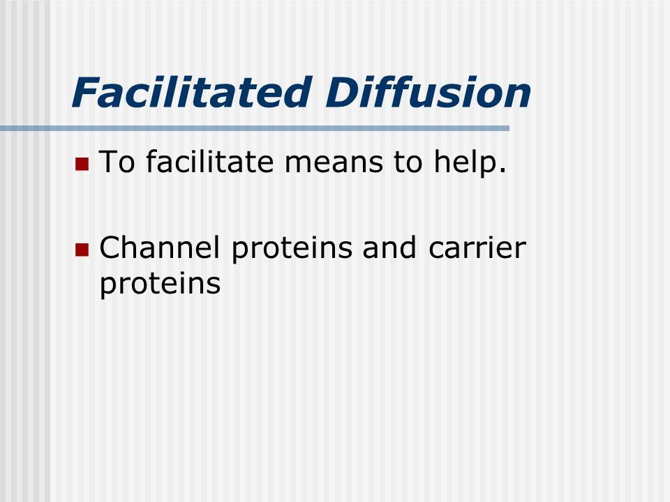 Facilitated Diffusion To facilitate means to help. Channel proteins and carrier proteins