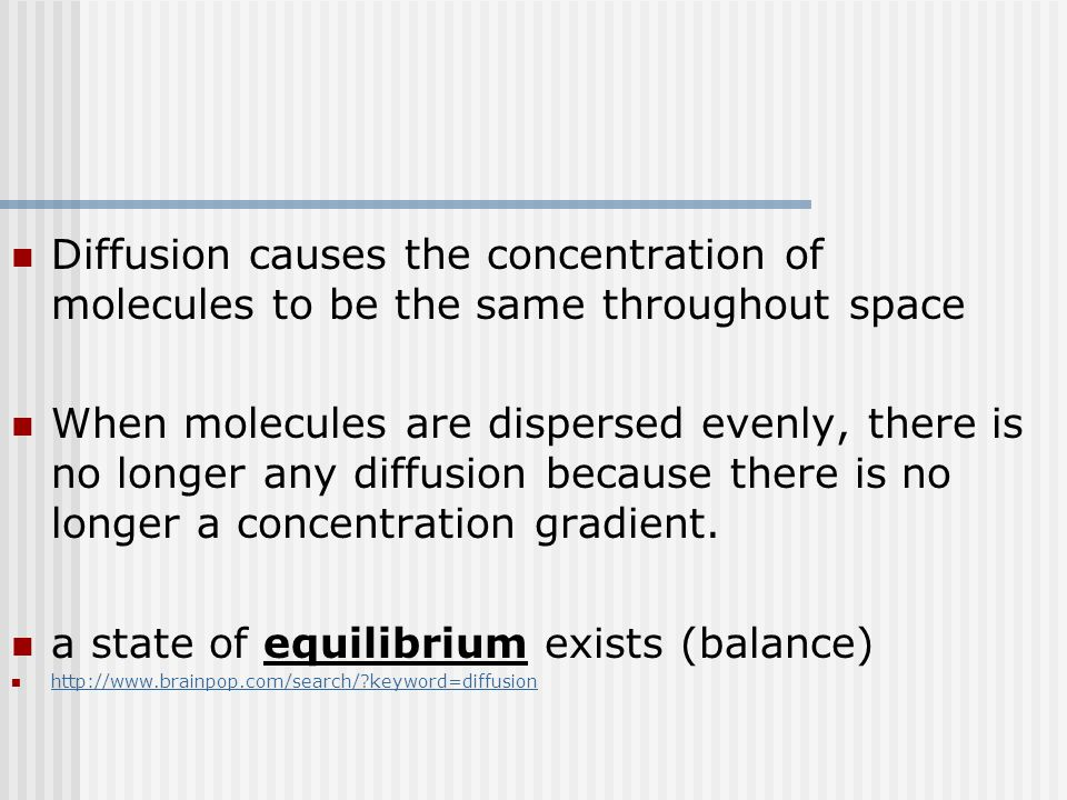 Diffusion causes the concentration of molecules to be the same throughout space When molecules are dispersed evenly, there is no longer any diffusion because there is no longer a concentration gradient.