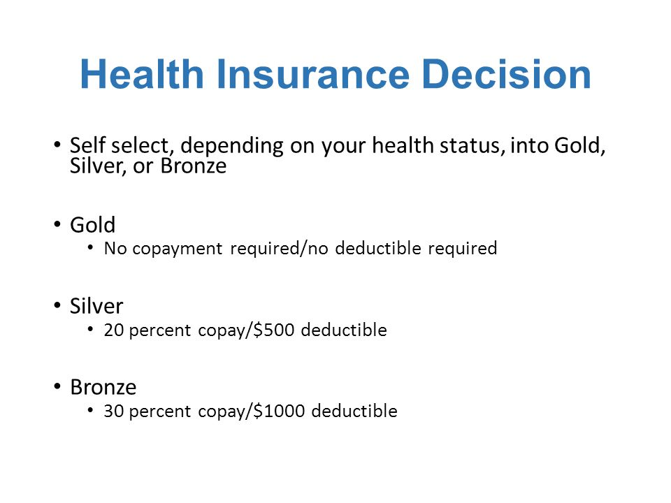 Health Insurance Decision Self select, depending on your health status, into Gold, Silver, or Bronze Gold No copayment required/no deductible required Silver 20 percent copay/$500 deductible Bronze 30 percent copay/$1000 deductible