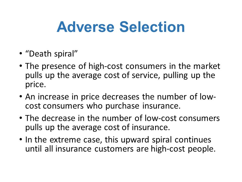 Adverse Selection Death spiral The presence of high-cost consumers in the market pulls up the average cost of service, pulling up the price.