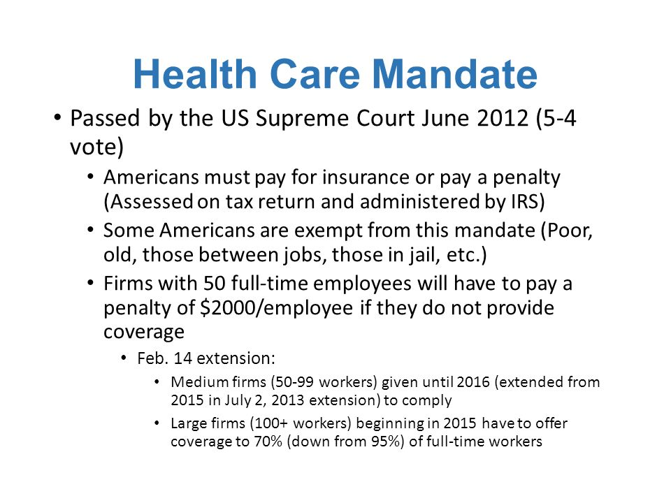 Health Care Mandate Passed by the US Supreme Court June 2012 (5-4 vote) Americans must pay for insurance or pay a penalty (Assessed on tax return and administered by IRS) Some Americans are exempt from this mandate (Poor, old, those between jobs, those in jail, etc.) Firms with 50 full-time employees will have to pay a penalty of $2000/employee if they do not provide coverage Feb.