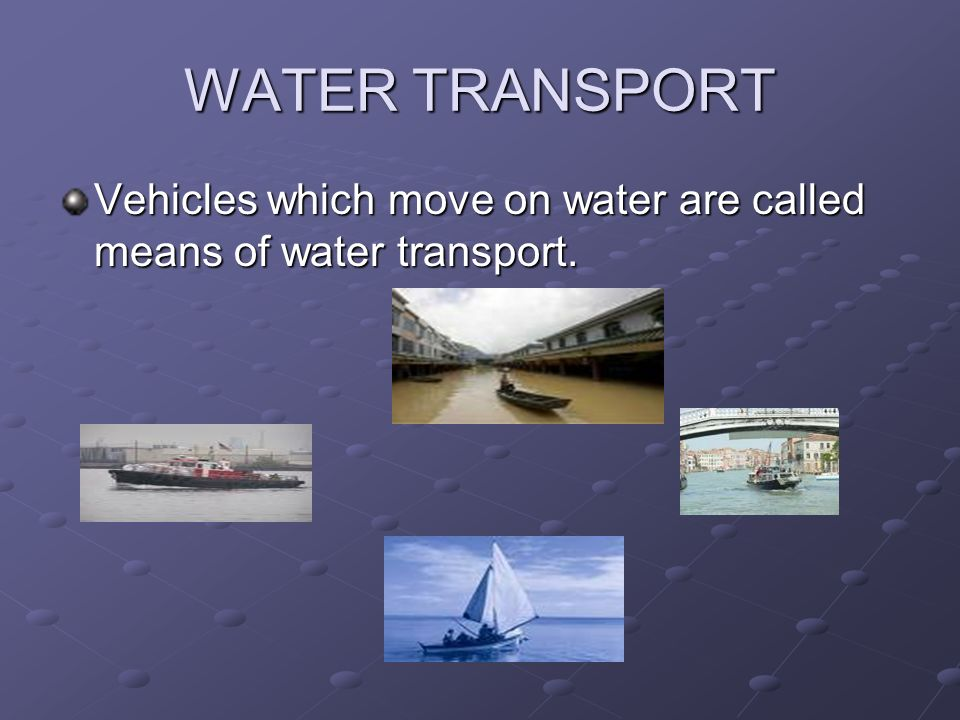 WATER TRANSPORT Vehicles which move on water are called means of water transport.
