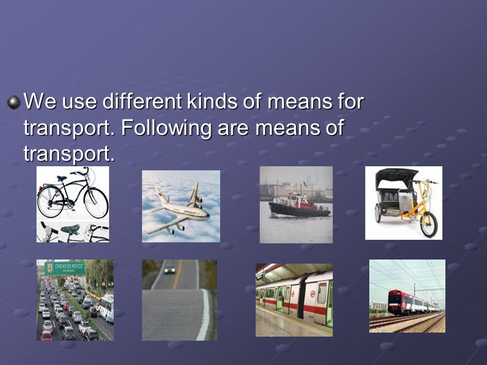 We use different kinds of means for transport. Following are means of transport.