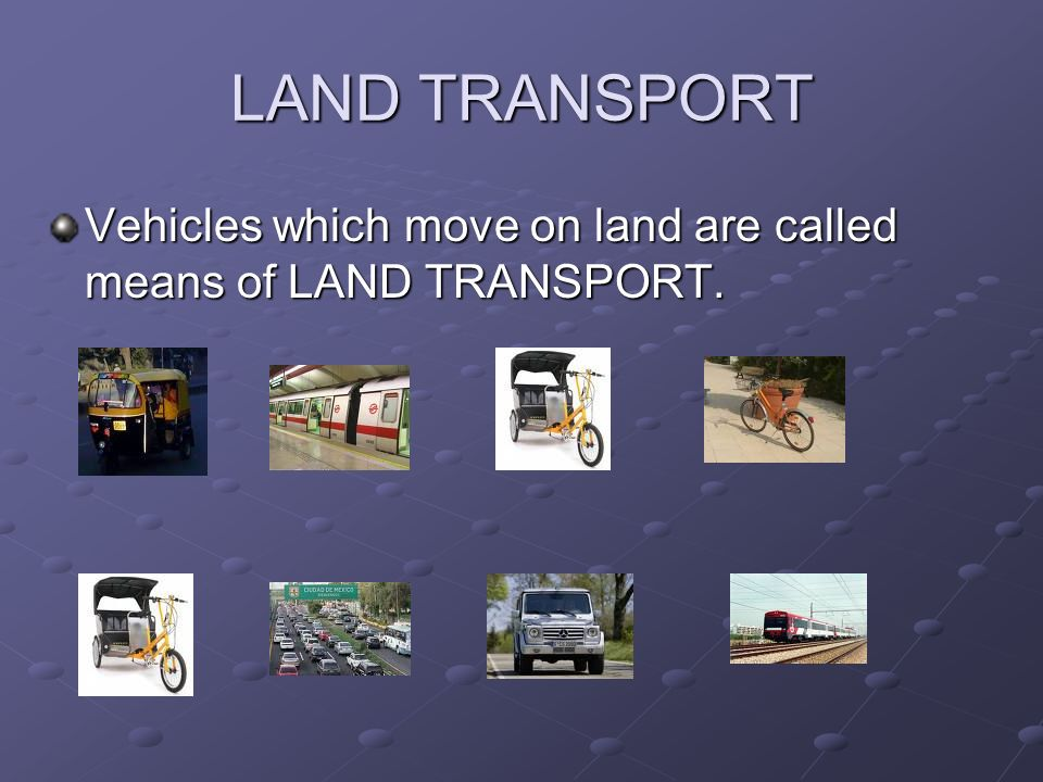 LAND TRANSPORT Vehicles which move on land are called means of LAND TRANSPORT.