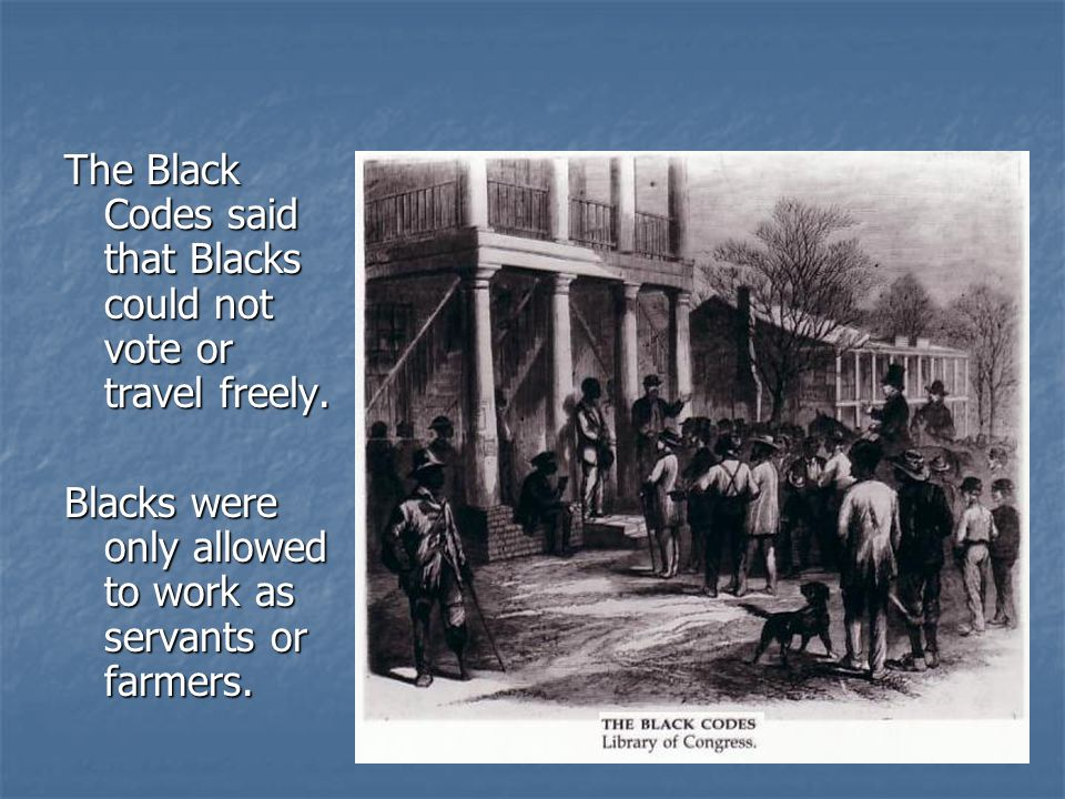 The Black Codes said that Blacks could not vote or travel freely.