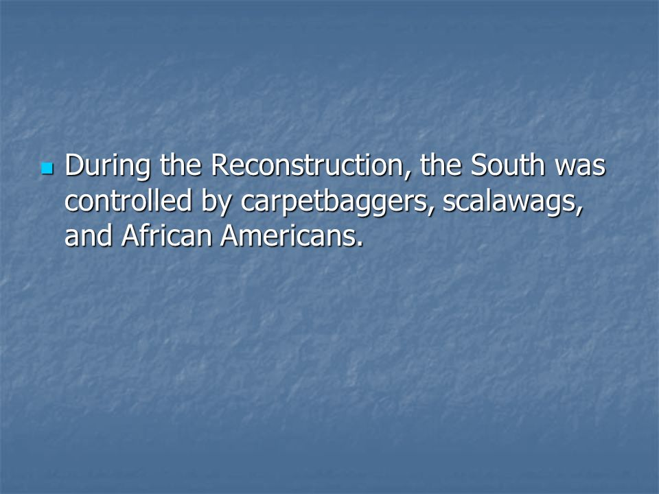 During the Reconstruction, the South was controlled by carpetbaggers, scalawags, and African Americans.