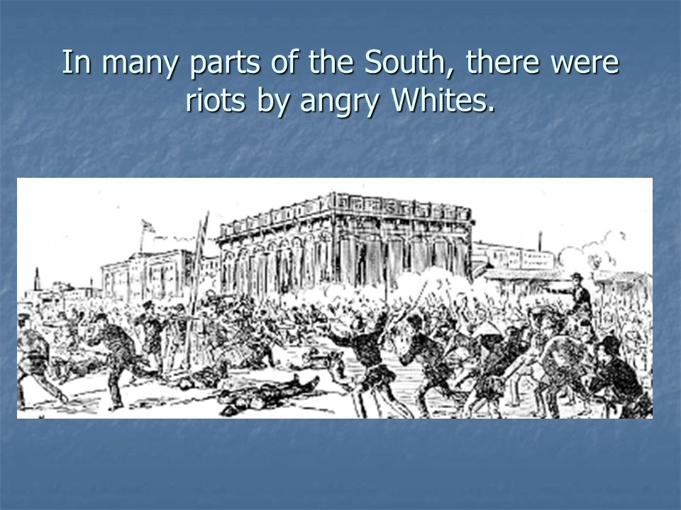 In many parts of the South, there were riots by angry Whites.