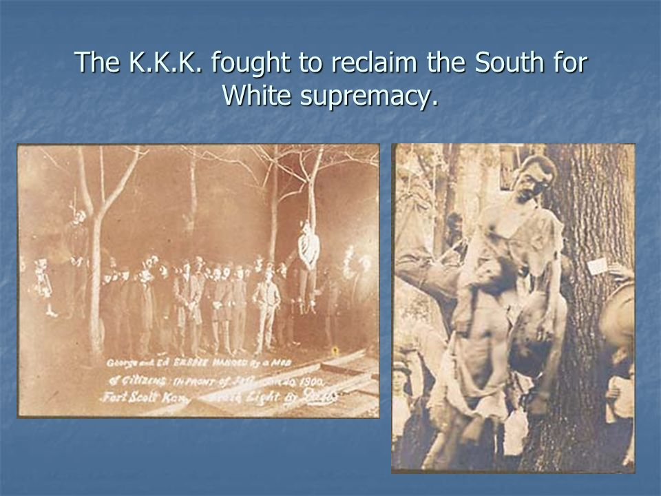The K.K.K. fought to reclaim the South for White supremacy.