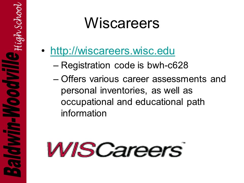 Wiscareers   –Registration code is bwh-c628 –Offers various career assessments and personal inventories, as well as occupational and educational path information