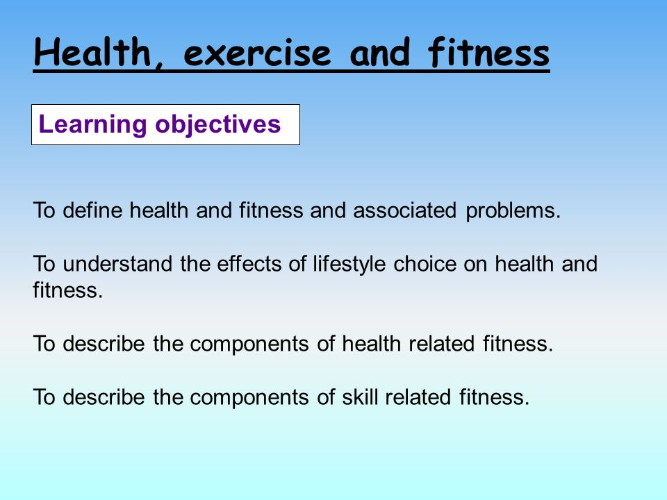 Health, exercise and fitness Learning objectives To define health and fitness and associated problems.