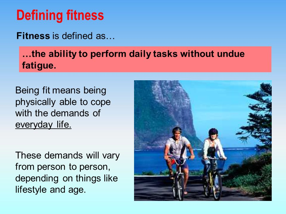 Fitness is defined as… Being fit means being physically able to cope with the demands of everyday life.