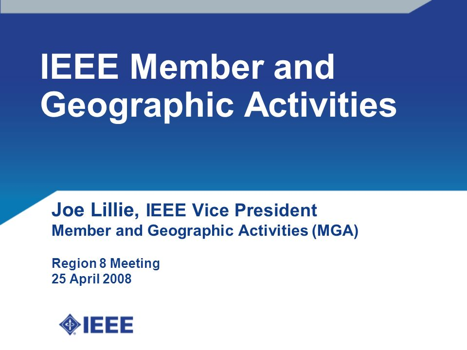 IEEE Member and Geographic Activities Joe Lillie, IEEE Vice President Member and Geographic Activities (MGA) Region 8 Meeting 25 April 2008