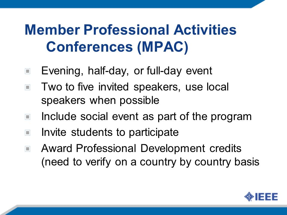 Member Professional Activities Conferences (MPAC) Evening, half-day, or full-day event Two to five invited speakers, use local speakers when possible Include social event as part of the program Invite students to participate Award Professional Development credits (need to verify on a country by country basis