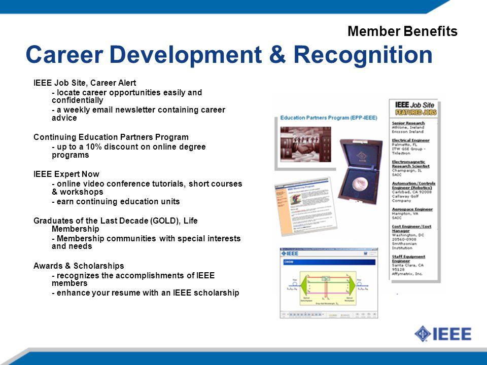 Career Development & Recognition IEEE Job Site, Career Alert - locate career opportunities easily and confidentially - a weekly  newsletter containing career advice Continuing Education Partners Program - up to a 10% discount on online degree programs IEEE Expert Now - online video conference tutorials, short courses & workshops - earn continuing education units Graduates of the Last Decade (GOLD), Life Membership - Membership communities with special interests and needs Awards & Scholarships - recognizes the accomplishments of IEEE members - enhance your resume with an IEEE scholarship