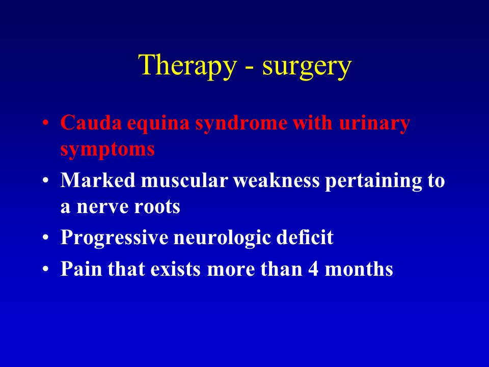Therapy - surgery Cauda equina syndrome with urinary symptoms Marked muscular weakness pertaining to a nerve roots Progressive neurologic deficit Pain that exists more than 4 months