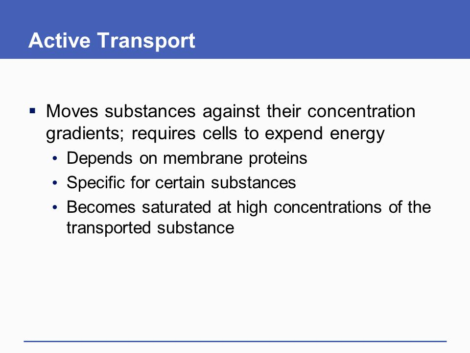 Active Transport  Moves substances against their concentration gradients; requires cells to expend energy Depends on membrane proteins Specific for certain substances Becomes saturated at high concentrations of the transported substance