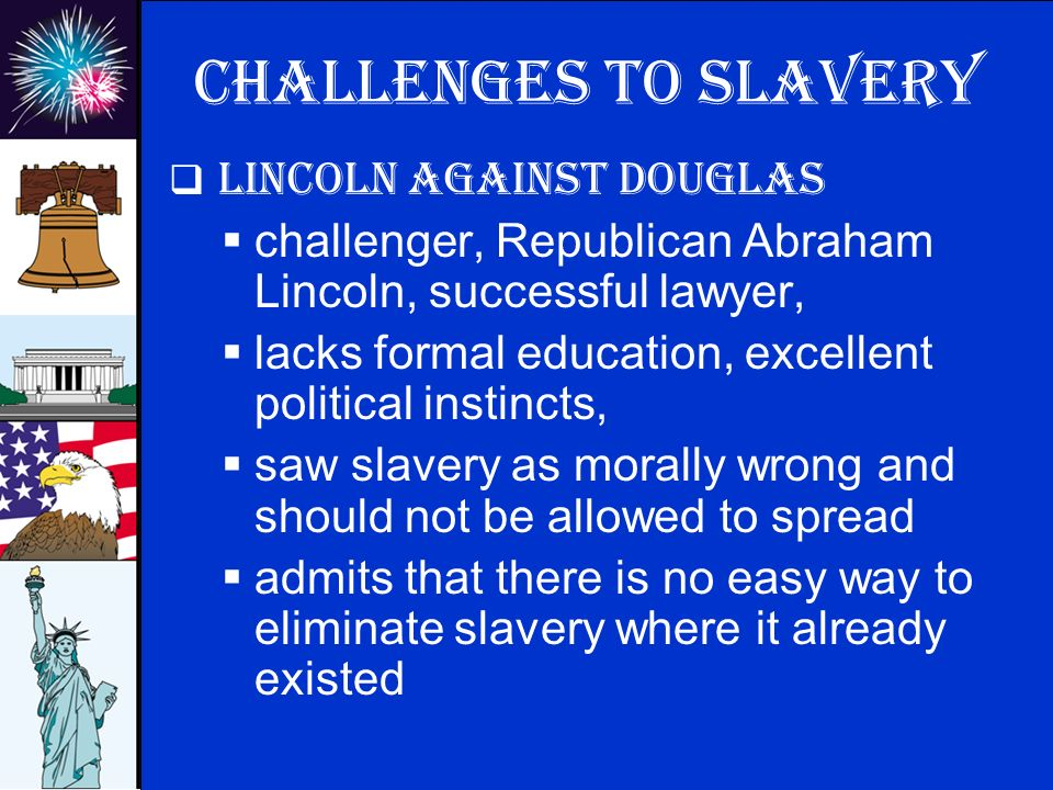 © 2009 abcteach.com Challenges to slavery  Lincoln against Douglas  challenger, Republican Abraham Lincoln, successful lawyer,  lacks formal education, excellent political instincts,  saw slavery as morally wrong and should not be allowed to spread  admits that there is no easy way to eliminate slavery where it already existed