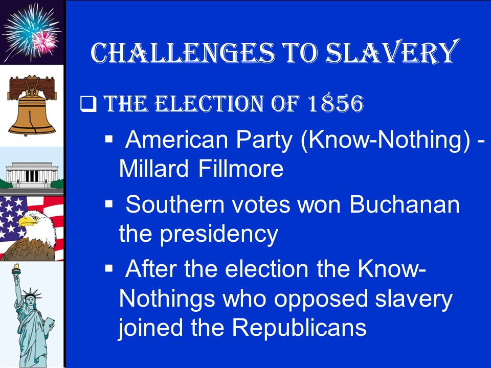 © 2009 abcteach.com Challenges to slavery  The election of 1856  American Party (Know-Nothing) - Millard Fillmore  Southern votes won Buchanan the presidency  After the election the Know- Nothings who opposed slavery joined the Republicans