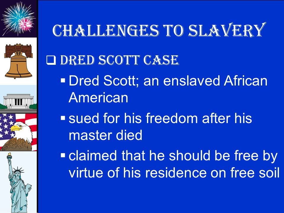© 2009 abcteach.com Challenges to slavery  Dred Scott Case  Dred Scott; an enslaved African American  sued for his freedom after his master died  claimed that he should be free by virtue of his residence on free soil