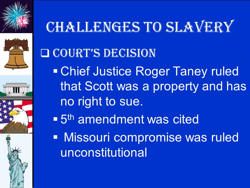 © 2009 abcteach.com Challenges to slavery  Court's decision  Chief Justice Roger Taney ruled that Scott was a property and has no right to sue.