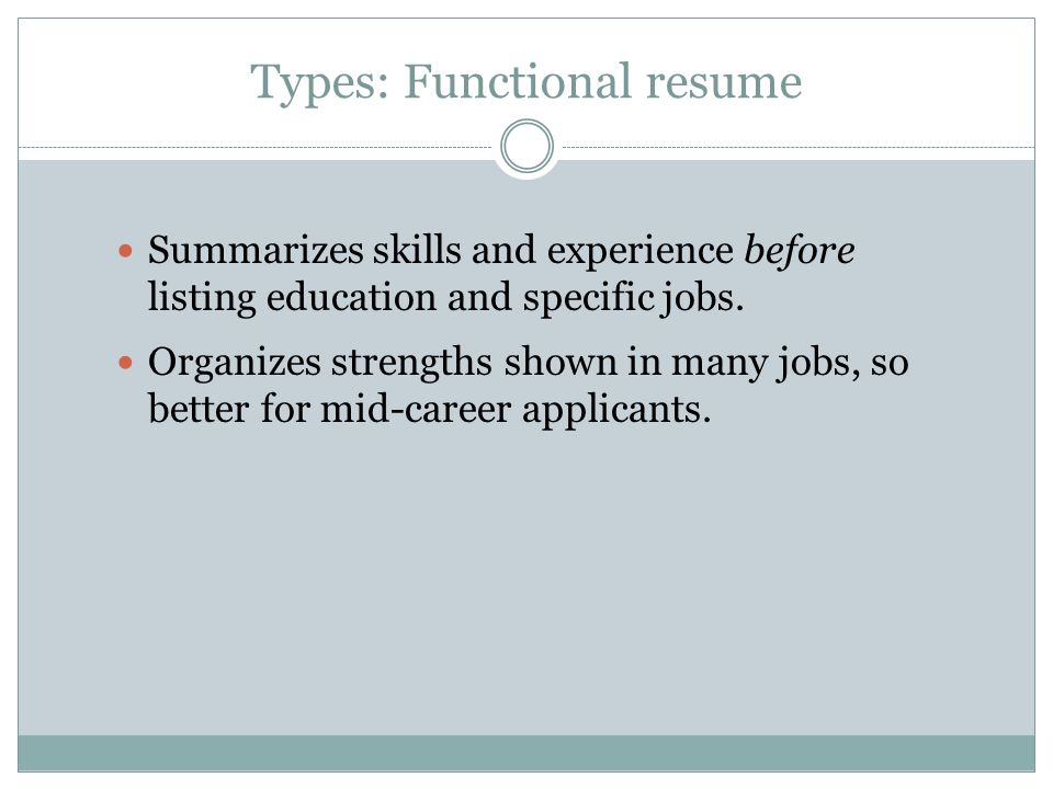 Types: Functional resume Summarizes skills and experience before listing education and specific jobs.