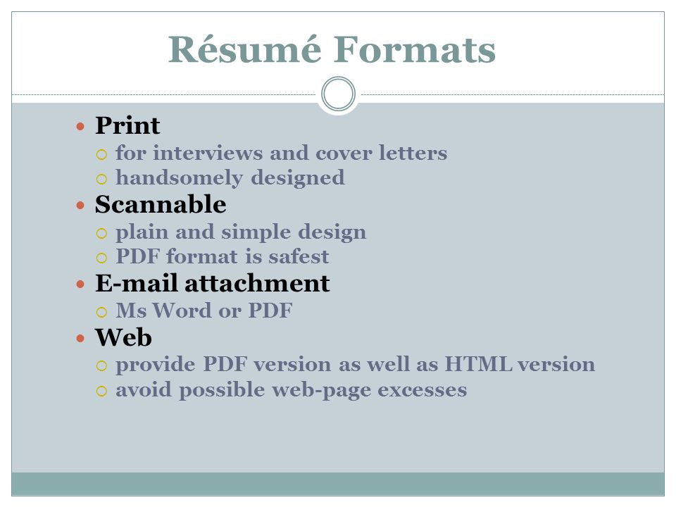 Résumé Formats Print  for interviews and cover letters  handsomely designed Scannable  plain and simple design  PDF format is safest  attachment  Ms Word or PDF Web  provide PDF version as well as HTML version  avoid possible web-page excesses